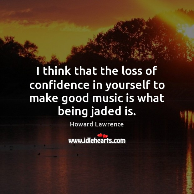 I think that the loss of confidence in yourself to make good music is what being jaded is. Image