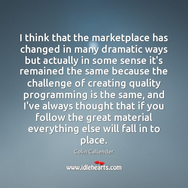 I think that the marketplace has changed in many dramatic ways but Colin Callender Picture Quote