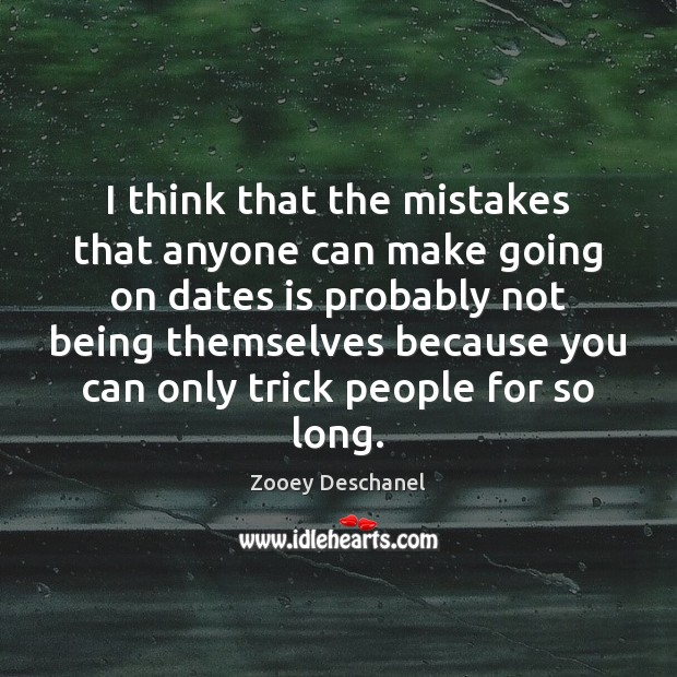 I think that the mistakes that anyone can make going on dates Zooey Deschanel Picture Quote