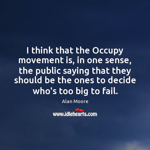 I think that the Occupy movement is, in one sense, the public Alan Moore Picture Quote
