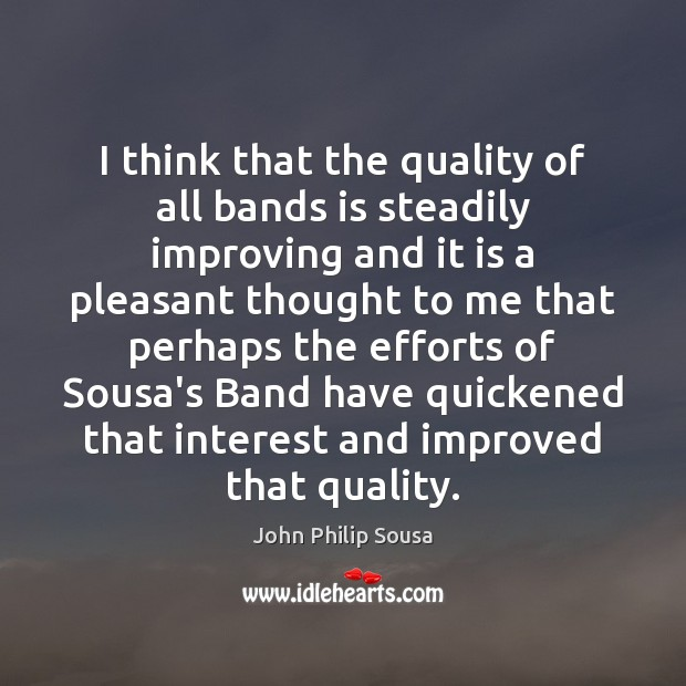 I think that the quality of all bands is steadily improving and John Philip Sousa Picture Quote