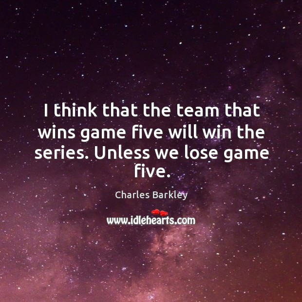 I think that the team that wins game five will win the series. Unless we lose game five. Charles Barkley Picture Quote