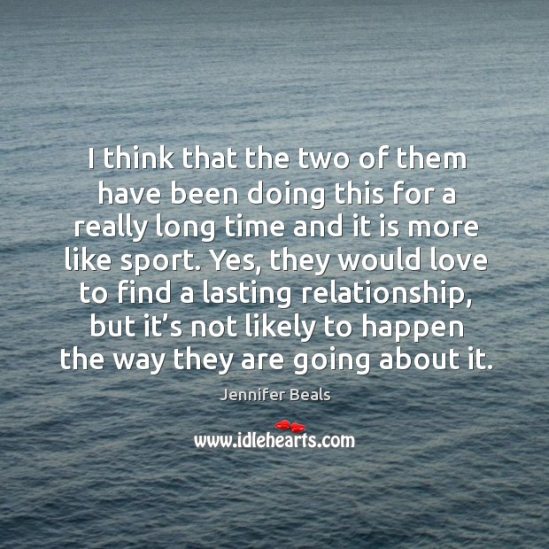 I think that the two of them have been doing this for a really long time and it is more like sport. Jennifer Beals Picture Quote