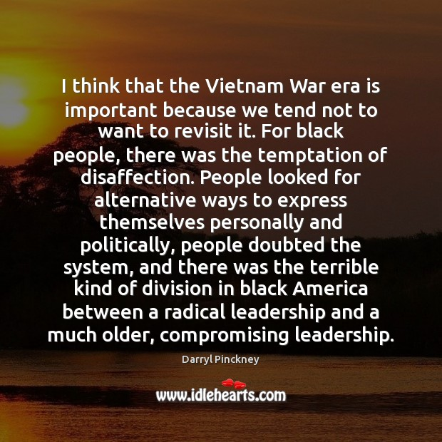 Image, I think that the Vietnam War era is important because we tend