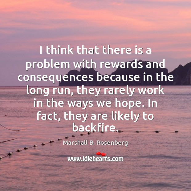 I think that there is a problem with rewards and consequences because Marshall B. Rosenberg Picture Quote