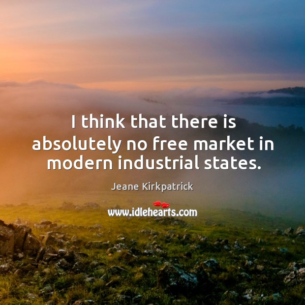 I think that there is absolutely no free market in modern industrial states. Jeane Kirkpatrick Picture Quote