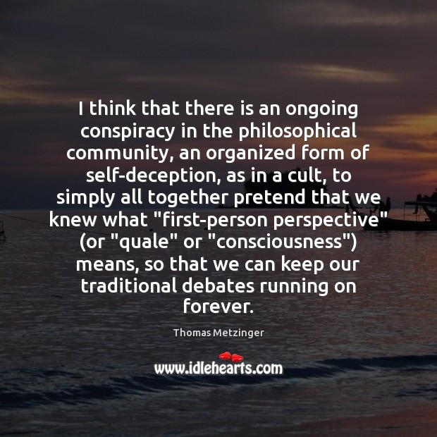 I think that there is an ongoing conspiracy in the philosophical community, Thomas Metzinger Picture Quote