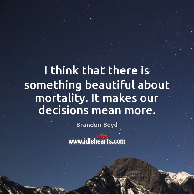 I think that there is something beautiful about mortality. It makes our Brandon Boyd Picture Quote