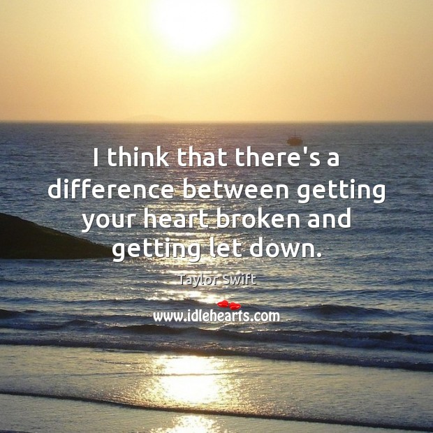 I think that there's a difference between getting your heart broken and getting let down. Taylor Swift Picture Quote