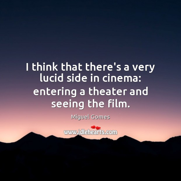 Image, I think that there's a very lucid side in cinema: entering a theater and seeing the film.