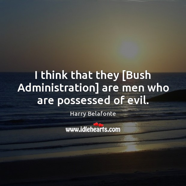 I think that they [Bush Administration] are men who are possessed of evil. Image