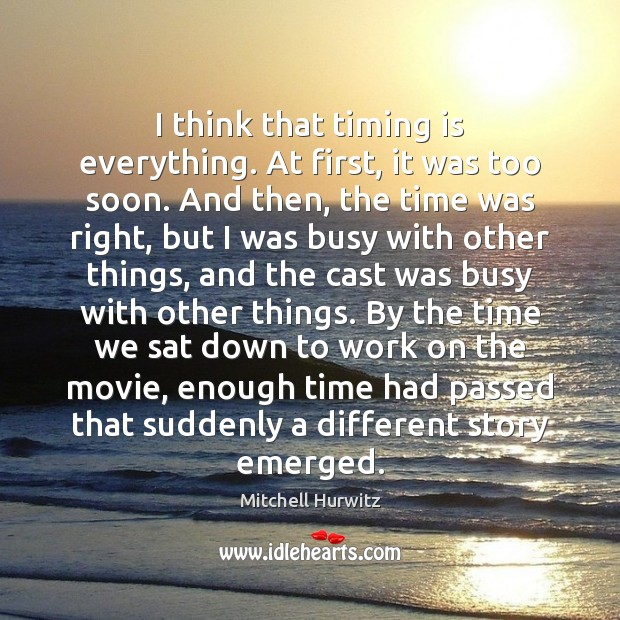 I think that timing is everything. At first, it was too soon. Mitchell Hurwitz Picture Quote