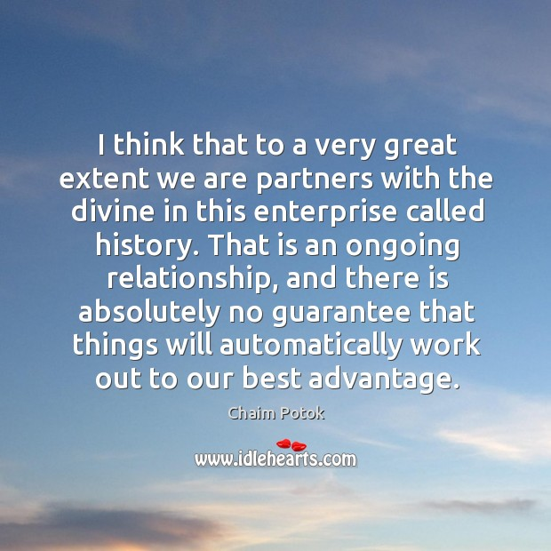 I think that to a very great extent we are partners with the divine in this enterprise called history. Chaim Potok Picture Quote