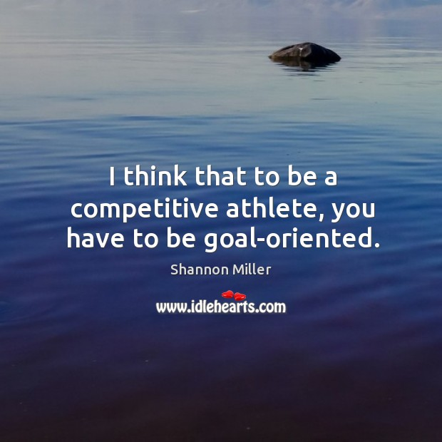I think that to be a competitive athlete, you have to be goal-oriented. Shannon Miller Picture Quote