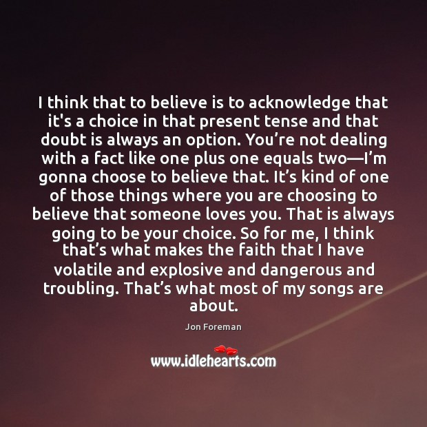 I think that to believe is to acknowledge that it's a choice Jon Foreman Picture Quote