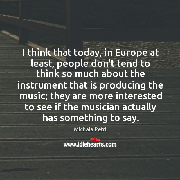 I think that today, in Europe at least, people don't tend to Michala Petri Picture Quote