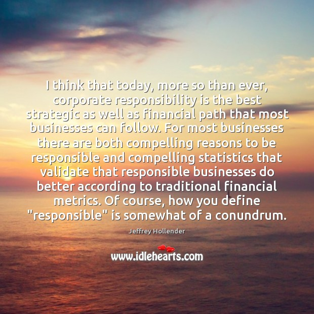 I think that today, more so than ever, corporate responsibility is the Responsibility Quotes Image