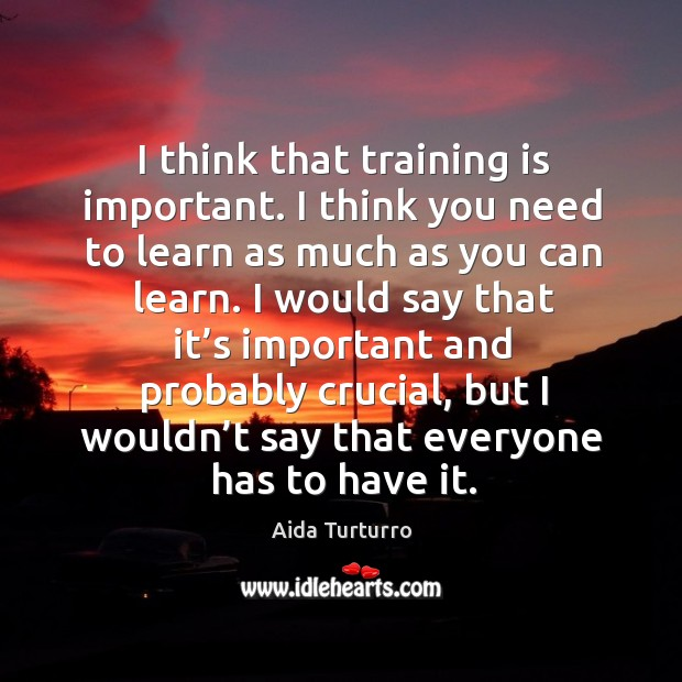 I think that training is important. I think you need to learn as much as you can learn. Aida Turturro Picture Quote