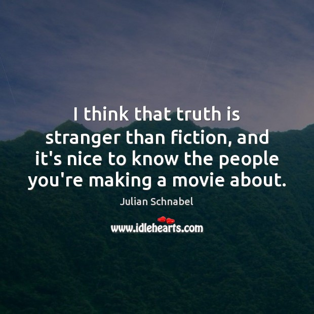 I think that truth is stranger than fiction, and it's nice to Image