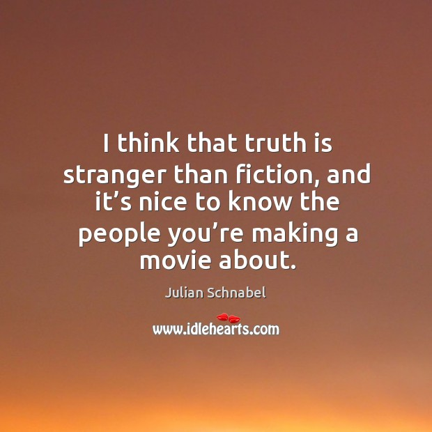 I think that truth is stranger than fiction, and it's nice to know the people you're making a movie about. Image