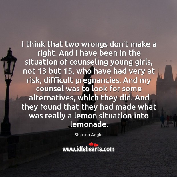 I think that two wrongs don't make a right. And I have Sharron Angle Picture Quote