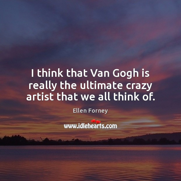 I think that Van Gogh is really the ultimate crazy artist that we all think of. Image