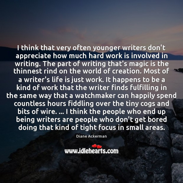 I think that very often younger writers don't appreciate how much hard Diane Ackerman Picture Quote