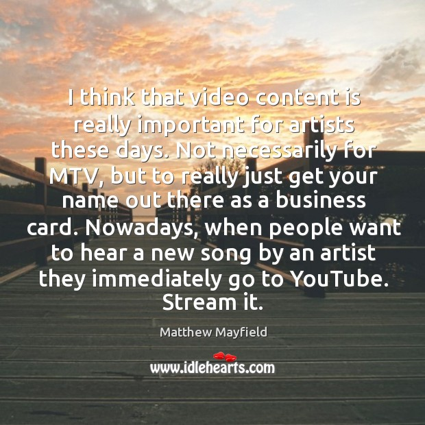 I think that video content is really important for artists these days. Image