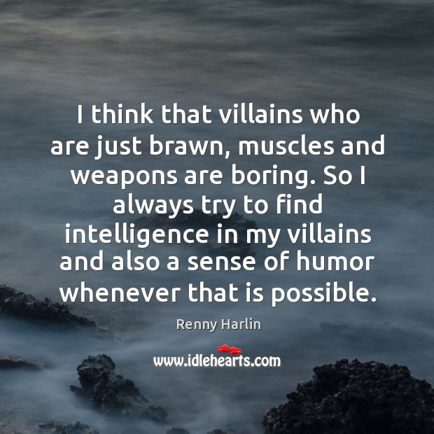 I think that villains who are just brawn, muscles and weapons are Renny Harlin Picture Quote