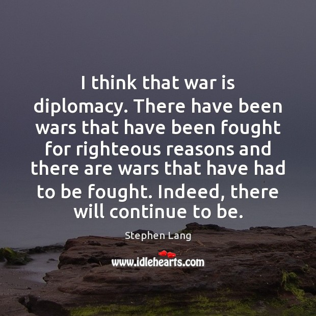 I think that war is diplomacy. There have been wars that have Image