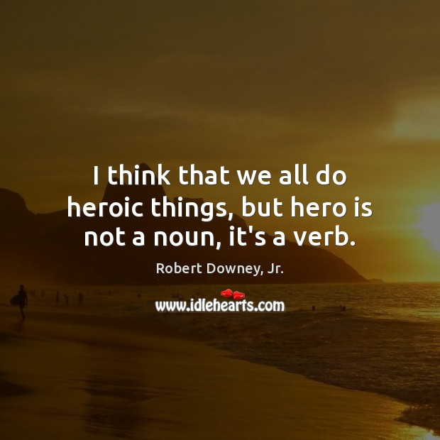I think that we all do heroic things, but hero is not a noun, it's a verb. Robert Downey, Jr. Picture Quote