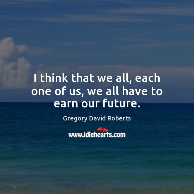 I think that we all, each one of us, we all have to earn our future. Gregory David Roberts Picture Quote