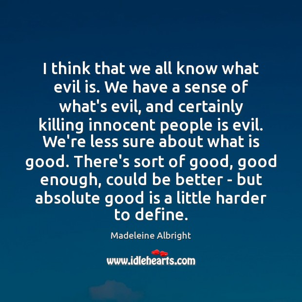 I think that we all know what evil is. We have a Madeleine Albright Picture Quote