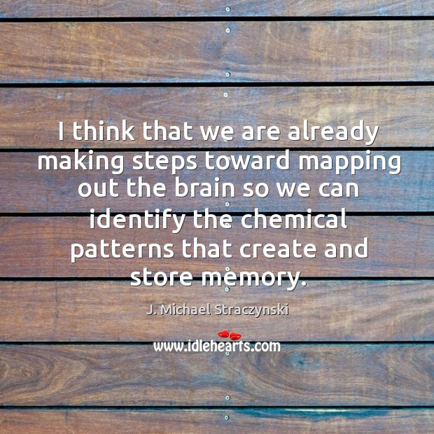 I think that we are already making steps toward mapping out the brain J. Michael Straczynski Picture Quote