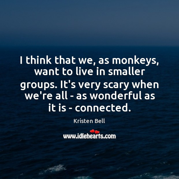 I think that we, as monkeys, want to live in smaller groups. Kristen Bell Picture Quote