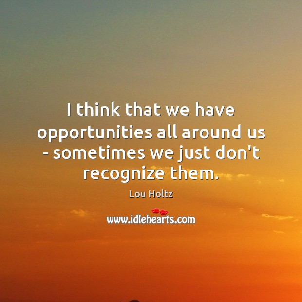 I think that we have opportunities all around us – sometimes we just don't recognize them. Lou Holtz Picture Quote