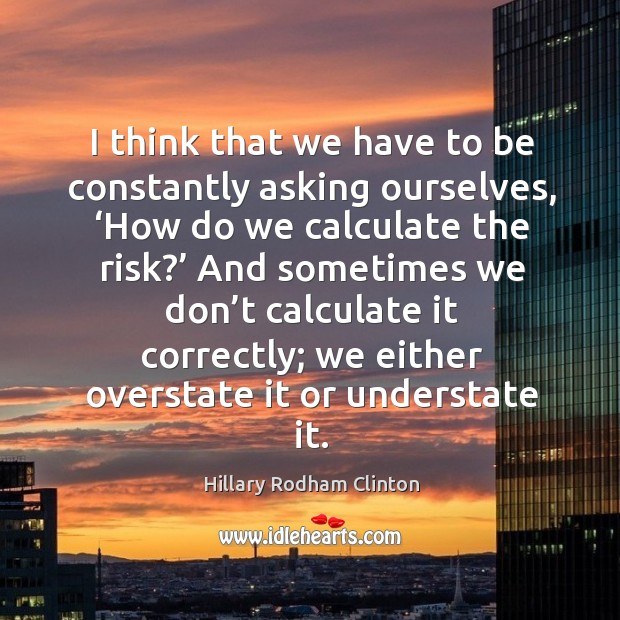 I think that we have to be constantly asking ourselves, 'how do we calculate the risk?' Hillary Rodham Clinton Picture Quote