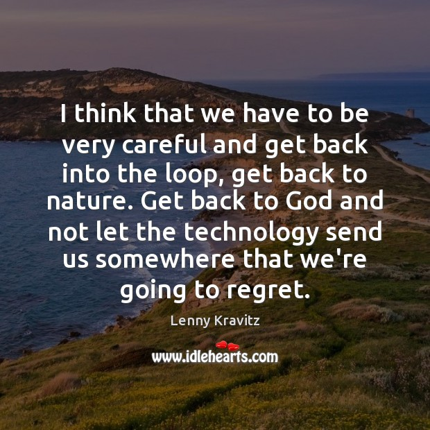 I think that we have to be very careful and get back Lenny Kravitz Picture Quote