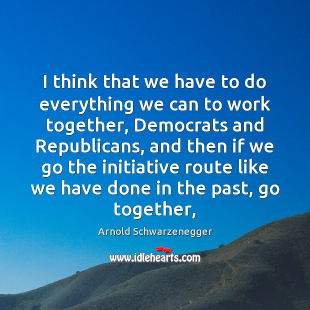 I think that we have to do everything we can to work Arnold Schwarzenegger Picture Quote