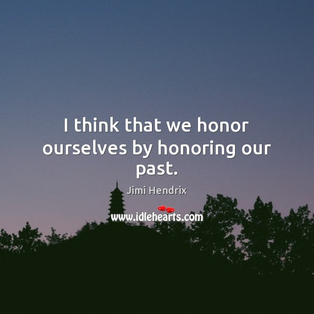 I think that we honor ourselves by honoring our past. Image