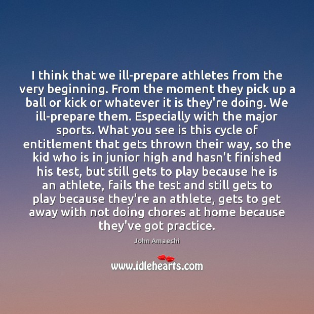 I think that we ill-prepare athletes from the very beginning. From the Practice Quotes Image