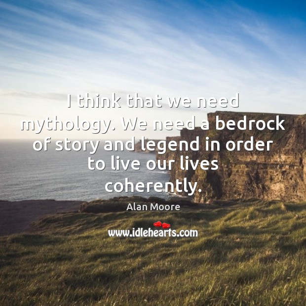 I think that we need mythology. We need a bedrock of story Alan Moore Picture Quote