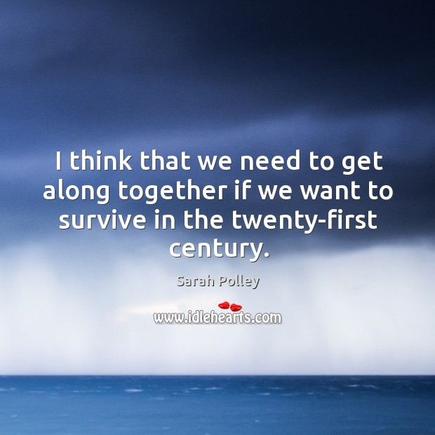 I think that we need to get along together if we want to survive in the twenty-first century. Image