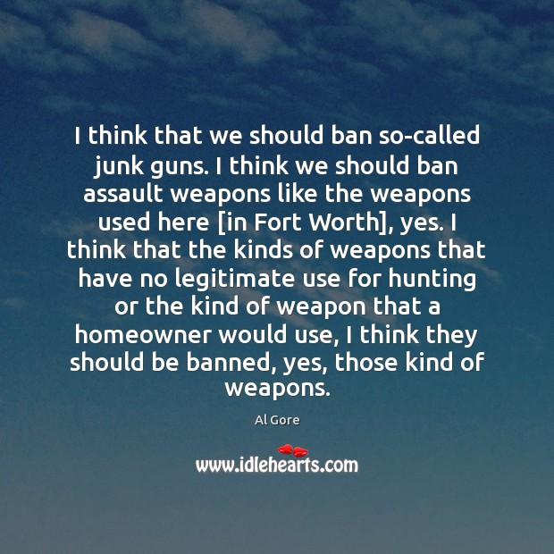 Image, I think that we should ban so-called junk guns. I think we