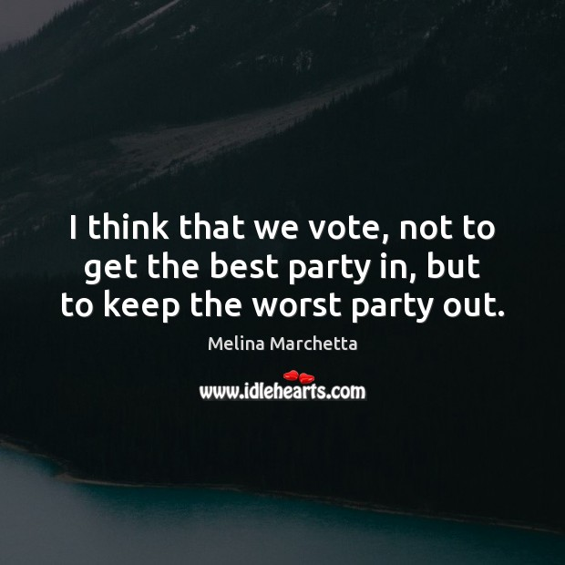 I think that we vote, not to get the best party in, but to keep the worst party out. Melina Marchetta Picture Quote