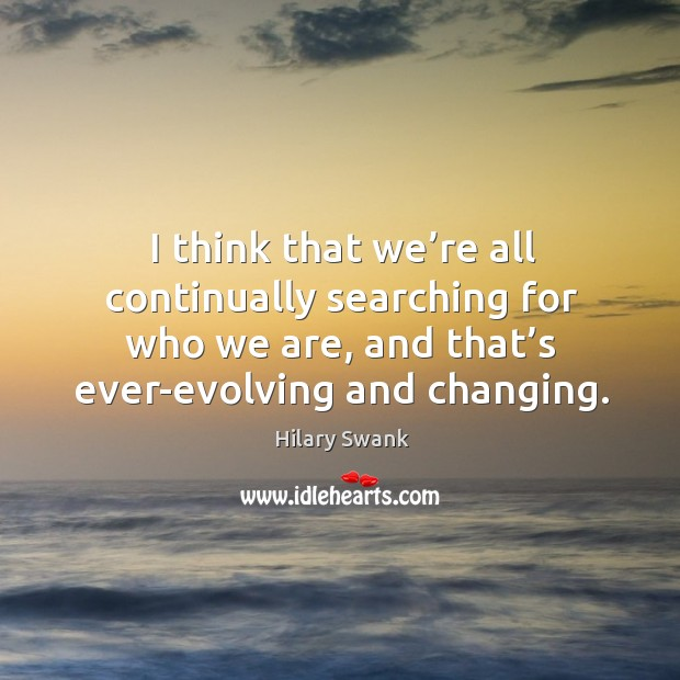 I think that we're all continually searching for who we are, and that's ever-evolving and changing. Image