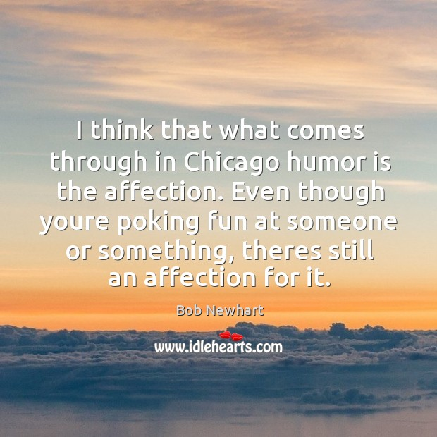 I think that what comes through in Chicago humor is the affection. Bob Newhart Picture Quote