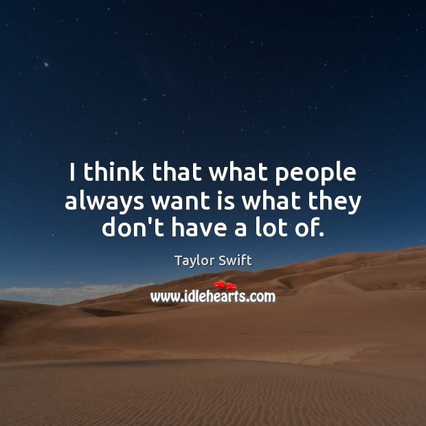 I think that what people always want is what they don't have a lot of. Image