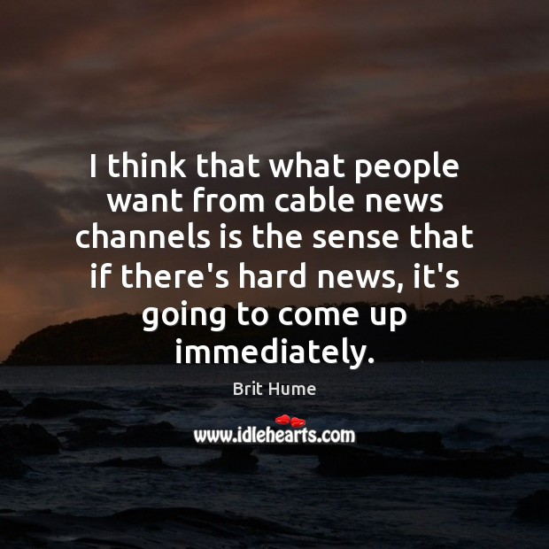 I think that what people want from cable news channels is the Image