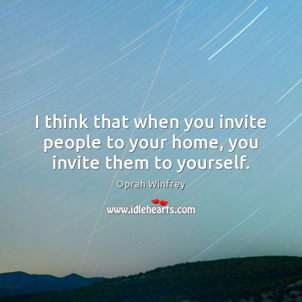 I think that when you invite people to your home, you invite them to yourself. Image